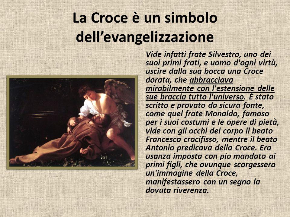 La Croce è un simbolo dell'evangelizzazione Vide infatti frate Silvestro, uno dei suoi primi frati, e uomo d'ogni virtù, uscire dalla sua bocca una Cr