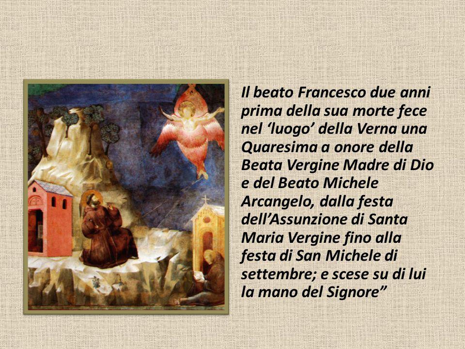 Il beato Francesco due anni prima della sua morte fece nel 'luogo' della Verna una Quaresima a onore della Beata Vergine Madre di Dio e del Beato Mich
