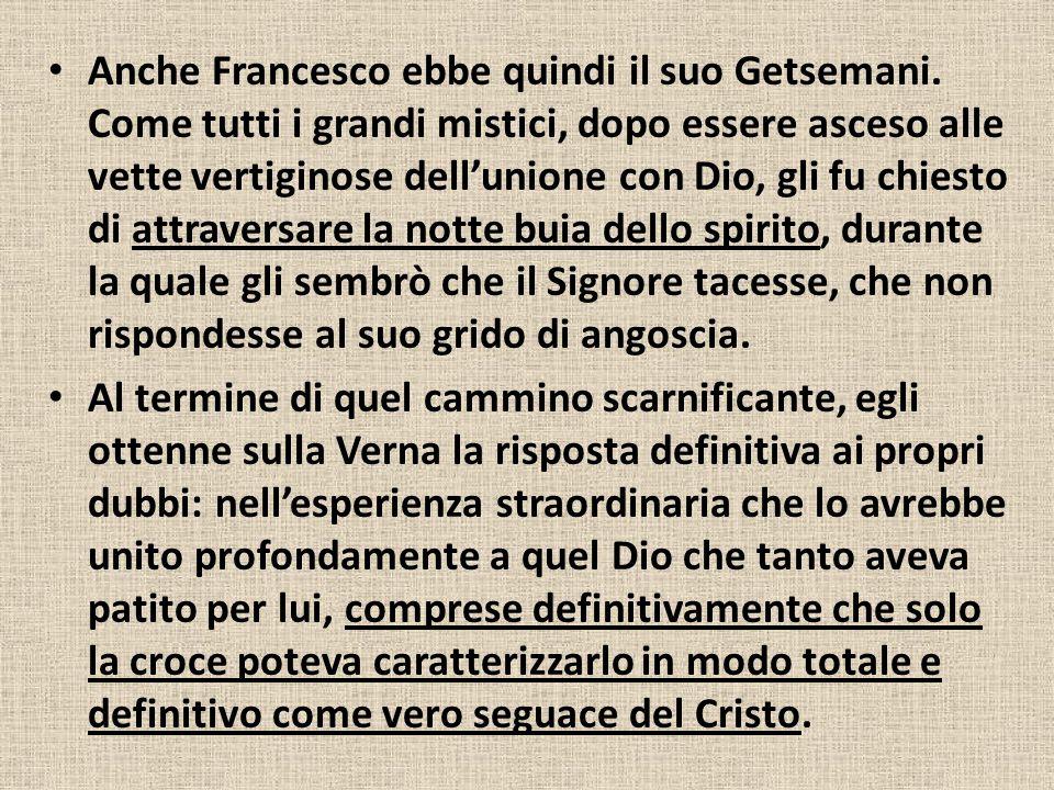 Anche Francesco ebbe quindi il suo Getsemani. Come tutti i grandi mistici, dopo essere asceso alle vette vertiginose dell'unione con Dio, gli fu chies