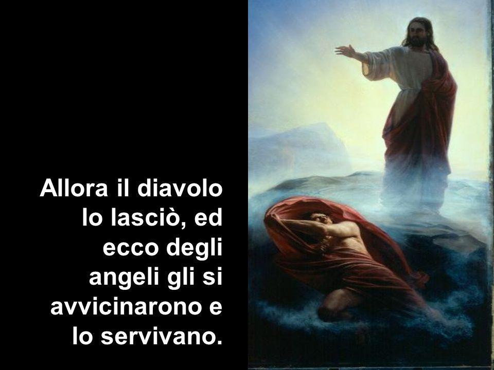 Allora il diavolo lo lasciò, ed ecco degli angeli gli si avvicinarono e lo servivano.