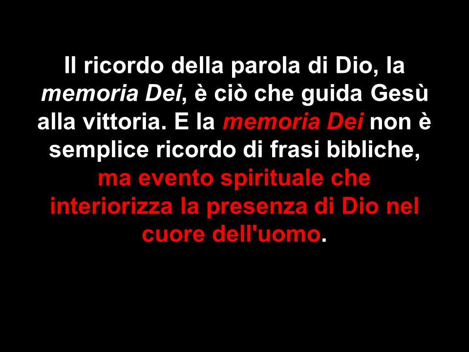 Il ricordo della parola di Dio, la memoria Dei, è ciò che guida Gesù alla vittoria. E la memoria Dei non è semplice ricordo di frasi bibliche, ma even