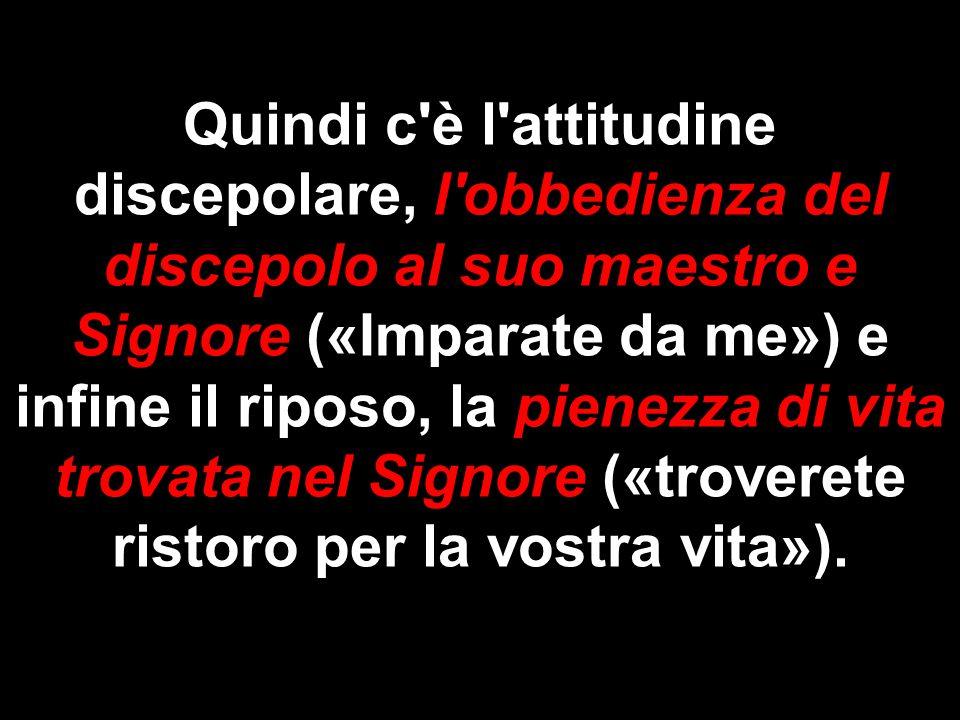 Quindi c'è l'attitudine discepolare, l'obbedienza del discepolo al suo maestro e Signore («Imparate da me») e infine il riposo, la pienezza di vita tr