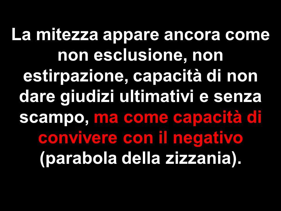 La mitezza appare ancora come non esclusione, non estirpazione, capacità di non dare giudizi ultimativi e senza scampo, ma come capacità di convivere con il negativo (parabola della zizzania).