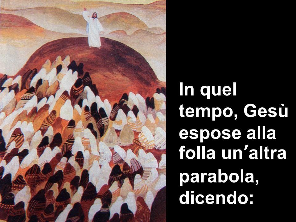 In quel tempo, Gesù espose alla folla un'altra parabola, dicendo: