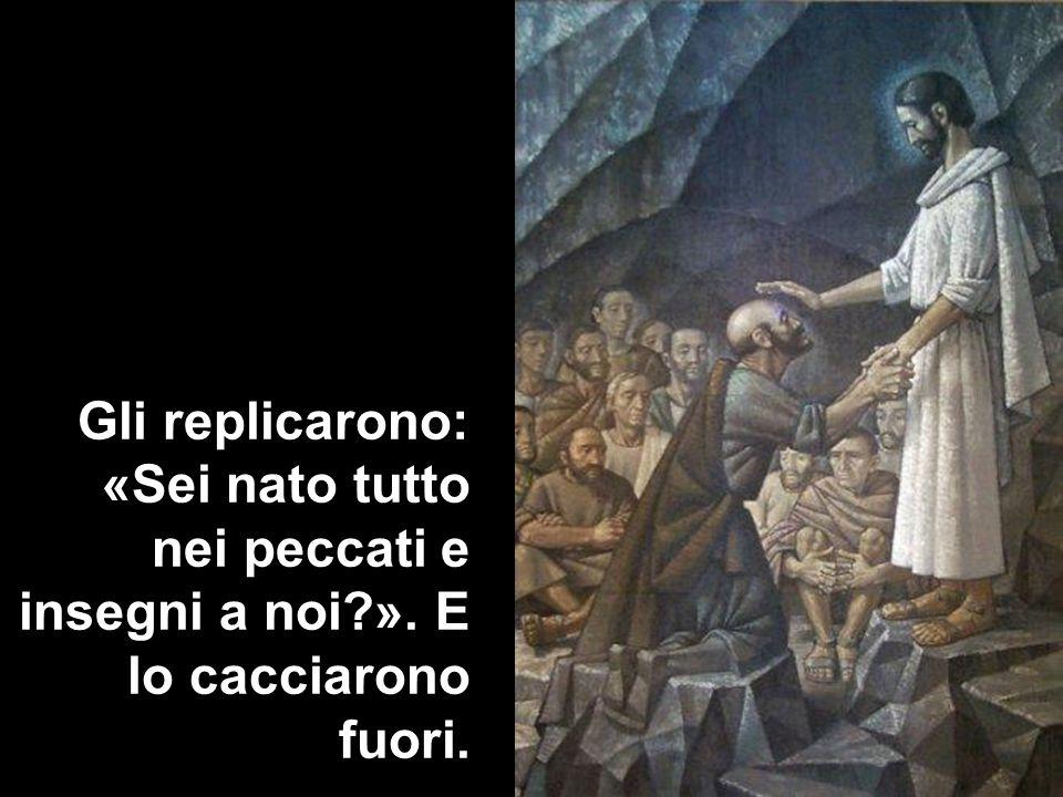 Gli replicarono: «Sei nato tutto nei peccati e insegni a noi?». E lo cacciarono fuori.