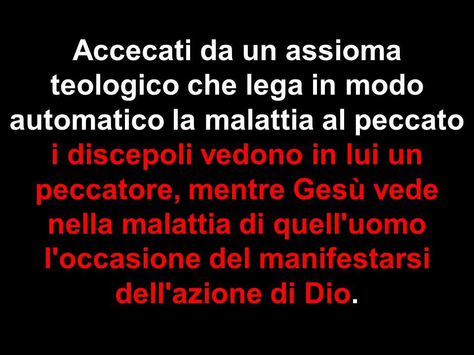 Accecati da un assioma teologico che lega in modo automatico la malattia al peccato i discepoli vedono in lui un peccatore, mentre Gesù vede nella mal