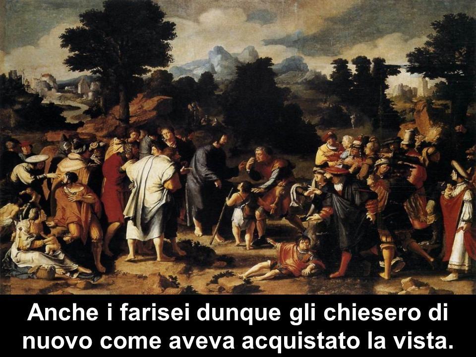 Anche i farisei dunque gli chiesero di nuovo come aveva acquistato la vista.