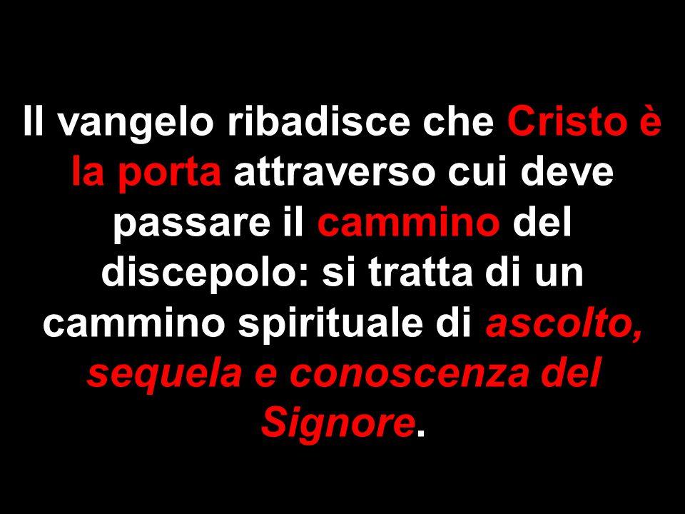 Il vangelo ribadisce che Cristo è la porta attraverso cui deve passare il cammino del discepolo: si tratta di un cammino spirituale di ascolto, sequel