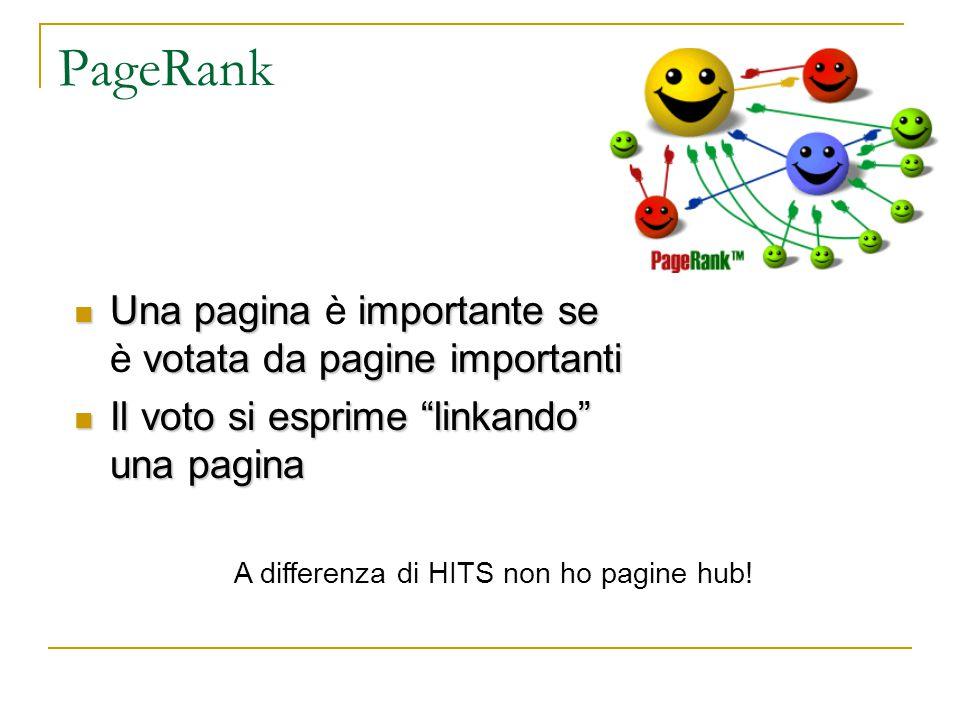 PageRank Una pagina importante se votata da pagine importanti Una pagina è importante se è votata da pagine importanti Il voto si esprime linkando una pagina Il voto si esprime linkando una pagina A differenza di HITS non ho pagine hub!