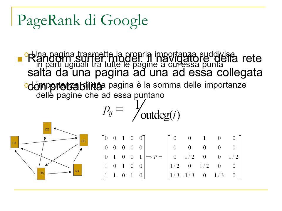 PageRank di Google Random surfer model: Il navigatore della rete salta da una pagina ad una ad essa collegata con probabilità D1 D3 D4 D5 D2 o Una pagina trasmette la propria importanza suddivisa in parti ugiuali tra tutte le pagine a cui essa punta o L'importanza di una pagina è la somma delle importanze delle pagine che ad essa puntano