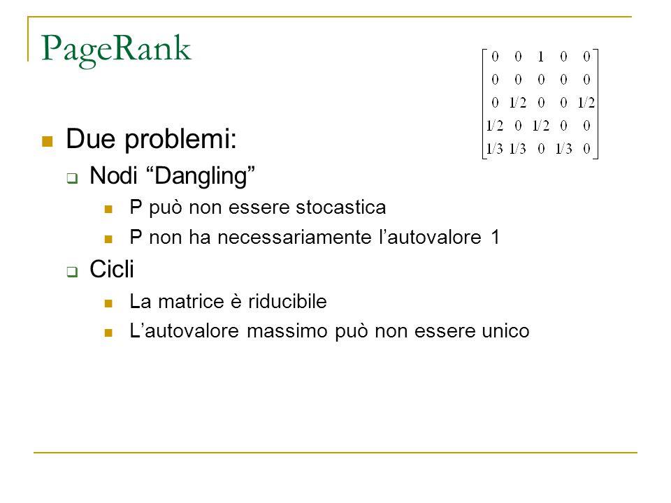 PageRank Due problemi:  Nodi Dangling P può non essere stocastica P non ha necessariamente l'autovalore 1  Cicli La matrice è riducibile L'autovalore massimo può non essere unico