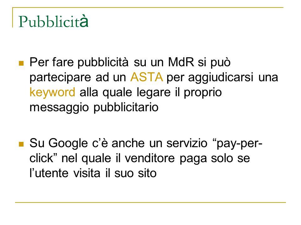 Pubblicit à Per fare pubblicità su un MdR si può partecipare ad un ASTA per aggiudicarsi una keyword alla quale legare il proprio messaggio pubblicitario Su Google c'è anche un servizio pay-per- click nel quale il venditore paga solo se l'utente visita il suo sito