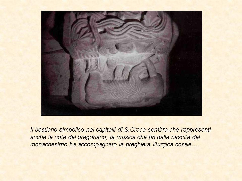 Il bestiario simbolico nei capitelli di S.Croce sembra che rappresenti anche le note del gregoriano, la musica che fin dalla nascita del monachesimo h