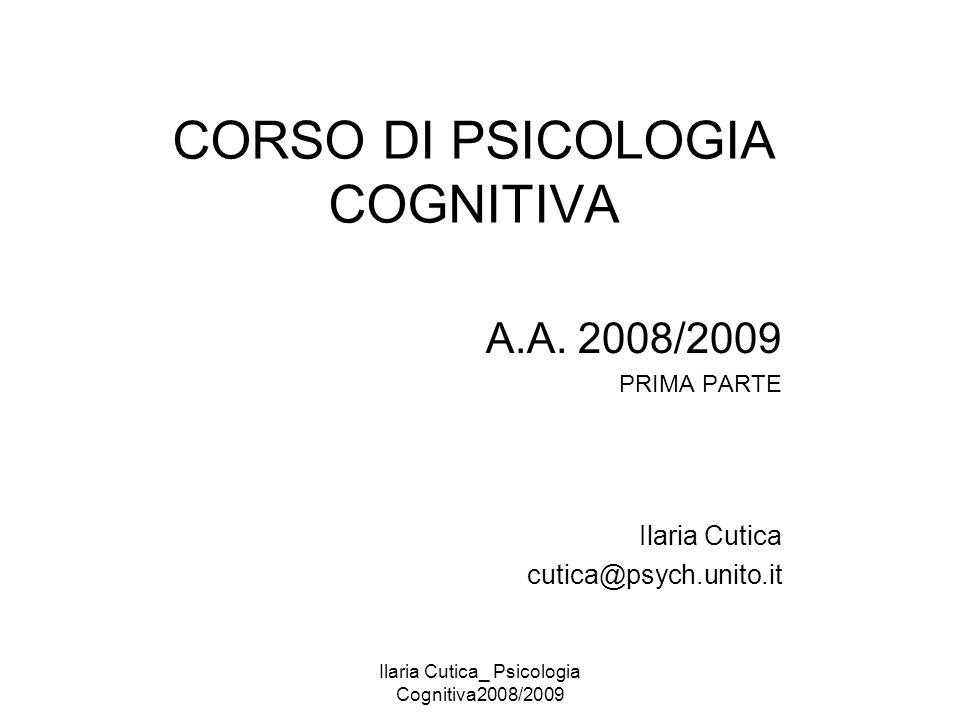 Ilaria Cutica_ Psicologia Cognitiva2008/2009 CORSO DI PSICOLOGIA COGNITIVA A.A. 2008/2009 PRIMA PARTE Ilaria Cutica cutica@psych.unito.it