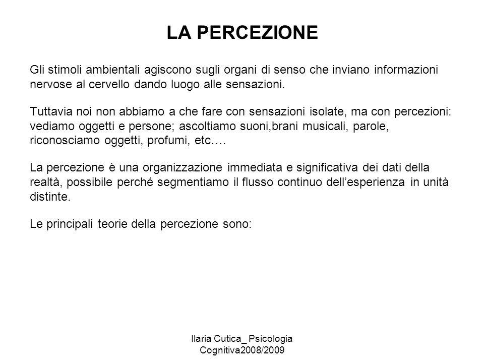 Ilaria Cutica_ Psicologia Cognitiva2008/2009 LA PERCEZIONE Gli stimoli ambientali agiscono sugli organi di senso che inviano informazioni nervose al c