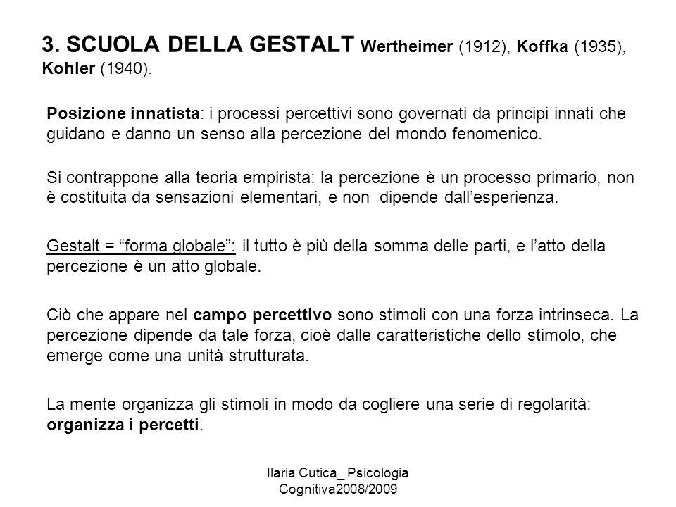 Ilaria Cutica_ Psicologia Cognitiva2008/2009 3. SCUOLA DELLA GESTALT Wertheimer (1912), Koffka (1935), Kohler (1940). Posizione innatista: i processi