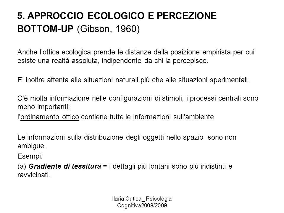 Ilaria Cutica_ Psicologia Cognitiva2008/2009 5. APPROCCIO ECOLOGICO E PERCEZIONE BOTTOM-UP (Gibson, 1960) Anche l'ottica ecologica prende le distanze