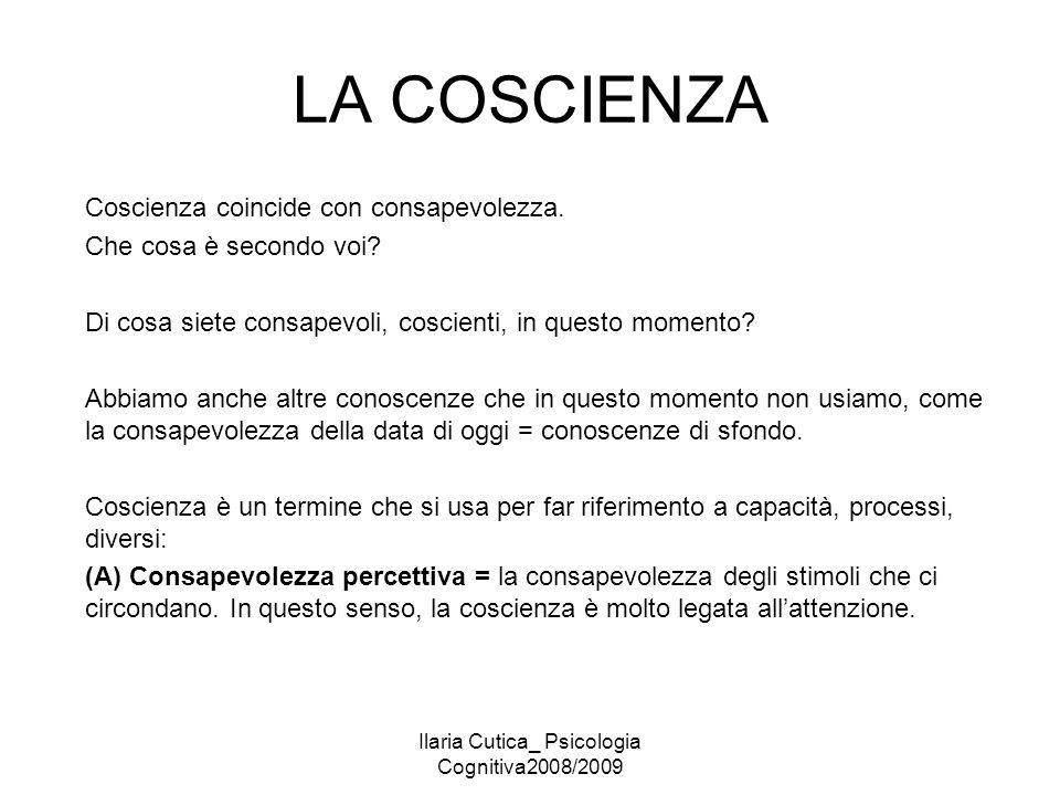 Ilaria Cutica_ Psicologia Cognitiva2008/2009 LA COSCIENZA Coscienza coincide con consapevolezza. Che cosa è secondo voi? Di cosa siete consapevoli, co