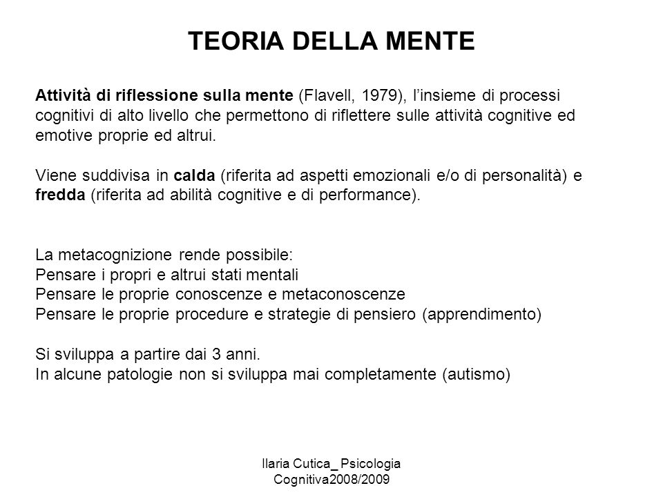 Ilaria Cutica_ Psicologia Cognitiva2008/2009 TEORIA DELLA MENTE Attività di riflessione sulla mente (Flavell, 1979), l'insieme di processi cognitivi d