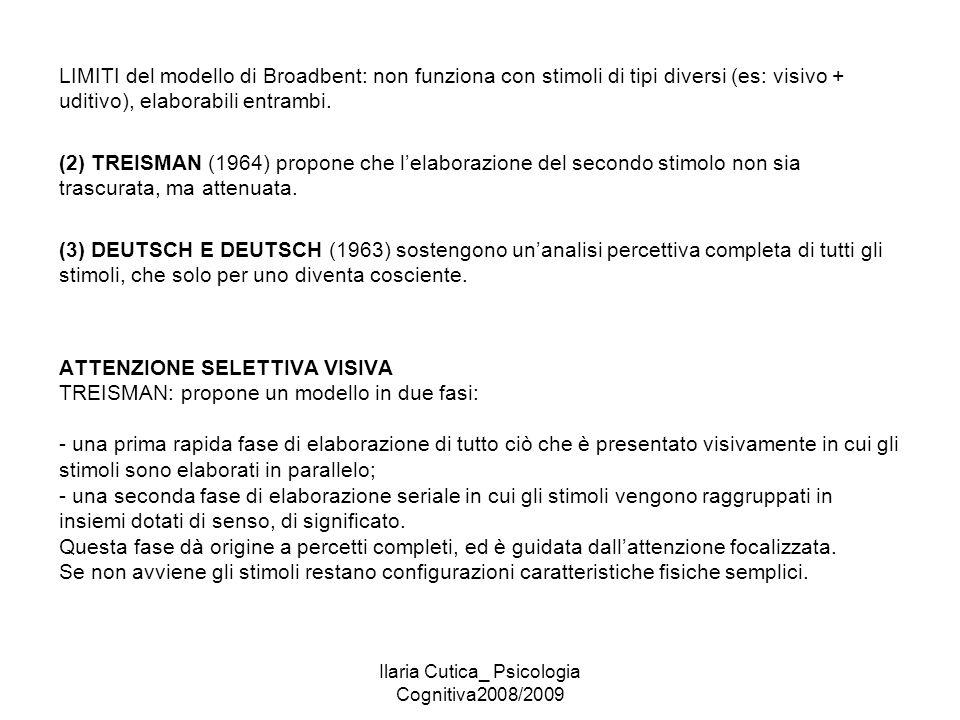 Ilaria Cutica_ Psicologia Cognitiva2008/2009 LIMITI del modello di Broadbent: non funziona con stimoli di tipi diversi (es: visivo + uditivo), elabora