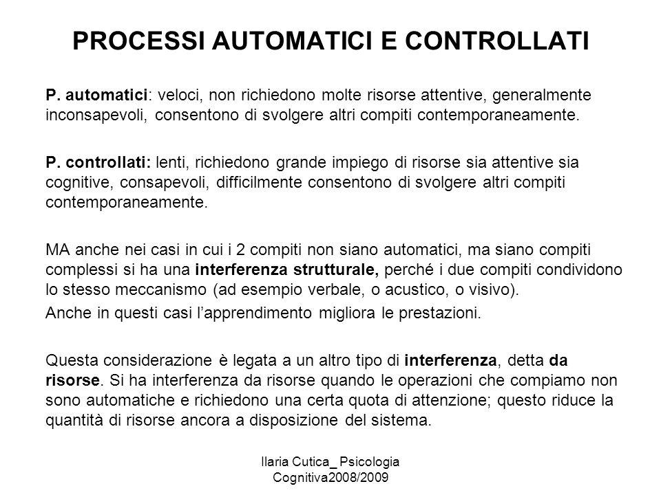 Ilaria Cutica_ Psicologia Cognitiva2008/2009 PROCESSI AUTOMATICI E CONTROLLATI P. automatici: veloci, non richiedono molte risorse attentive, generalm