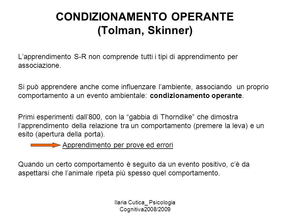 Ilaria Cutica_ Psicologia Cognitiva2008/2009 CONDIZIONAMENTO OPERANTE (Tolman, Skinner) L'apprendimento S-R non comprende tutti i tipi di apprendiment