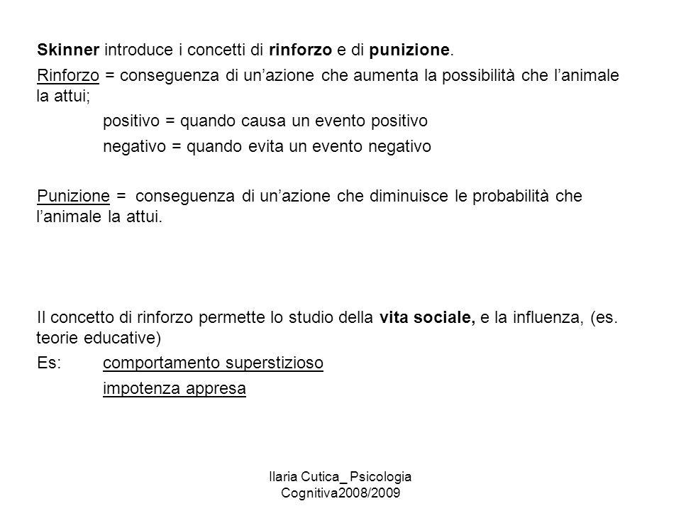 Ilaria Cutica_ Psicologia Cognitiva2008/2009 Skinner introduce i concetti di rinforzo e di punizione. Rinforzo = conseguenza di un'azione che aumenta