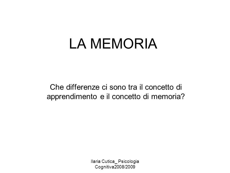 Ilaria Cutica_ Psicologia Cognitiva2008/2009 LA MEMORIA Che differenze ci sono tra il concetto di apprendimento e il concetto di memoria?