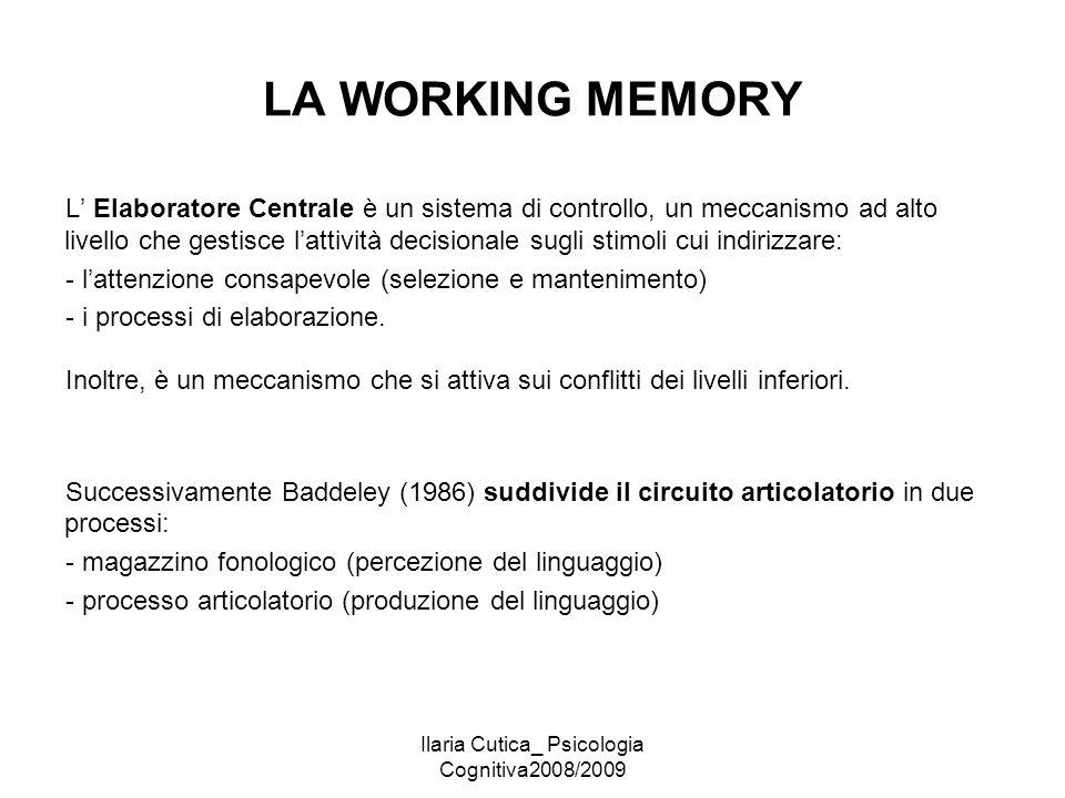 Ilaria Cutica_ Psicologia Cognitiva2008/2009 LA WORKING MEMORY L' Elaboratore Centrale è un sistema di controllo, un meccanismo ad alto livello che ge