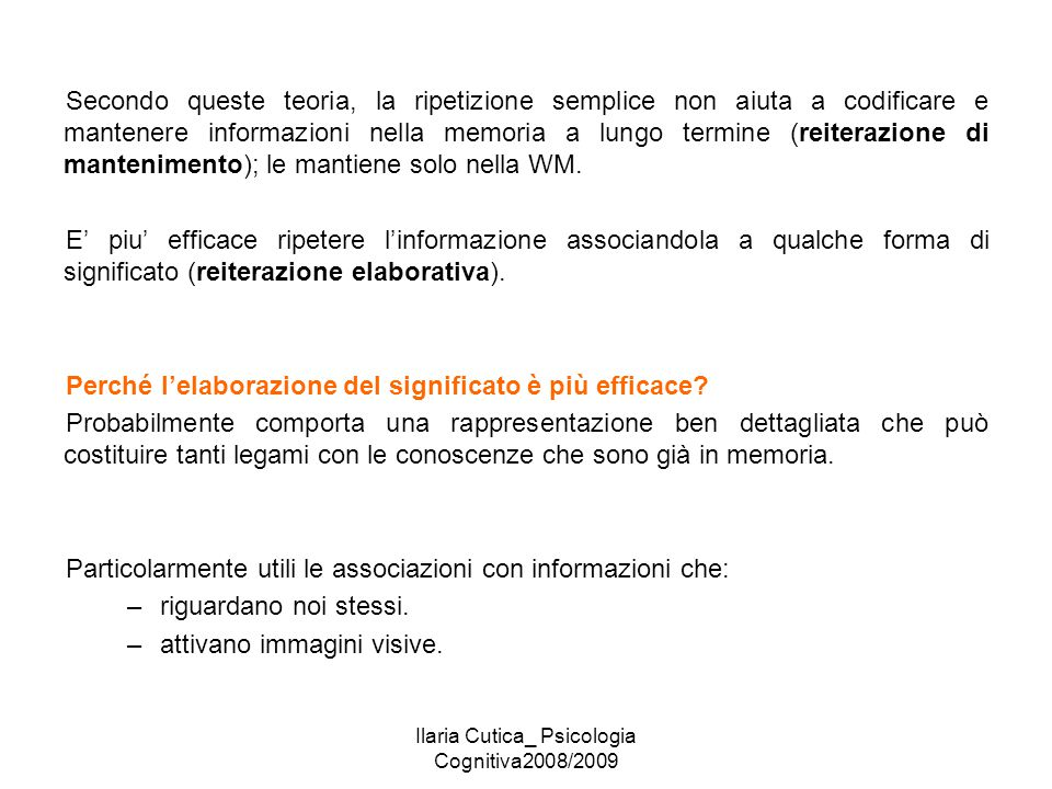 Ilaria Cutica_ Psicologia Cognitiva2008/2009 Secondo queste teoria, la ripetizione semplice non aiuta a codificare e mantenere informazioni nella memo