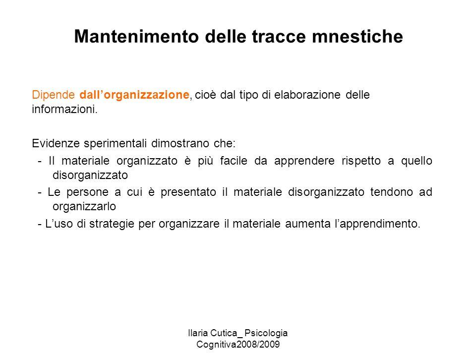 Ilaria Cutica_ Psicologia Cognitiva2008/2009 Mantenimento delle tracce mnestiche Dipende dall'organizzazione, cioè dal tipo di elaborazione delle info