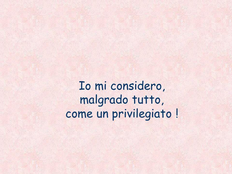 Io mi considero, malgrado tutto, come un privilegiato !