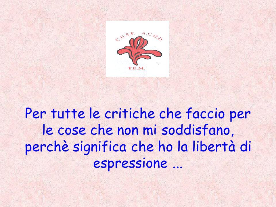 Per tutte le critiche che faccio per le cose che non mi soddisfano, perchè significa che ho la libertà di espressione...