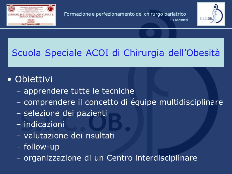 Presentation of the course and Faculty – opening questionnaire (televoter session optional) Presentation of products and their right utilization Presentation of knotting techniques (intra and extra-corporeal) Training on virtual simulator (optional) Training on pelvic-trainer (inanimate model): - dissection with Harmonic - manual and mechanical anastomoses: L-L, T-L, L-T - knots Introduction to the Related Anatomy and Procedures Gastric banding and By-pass on animate model: - Gastric Banding - Port Placement (Velocity) - Adjustment of Band - Sleeve Gastrectomy - Gastric Bypass How to deal with intraoperative complications: Tips & Tricks Bariatric Surgery: Guidelines – EBM in Bariatrics Resumption and full discussion on the main topics Formazione e perfezionamento del chirurgo bariatrico P.