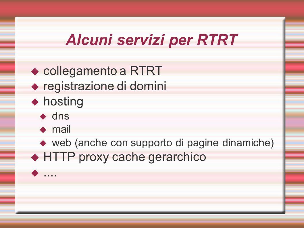 Alcuni servizi per RTRT  collegamento a RTRT  registrazione di domini  hosting  dns  mail  web (anche con supporto di pagine dinamiche)  HTTP proxy cache gerarchico ....