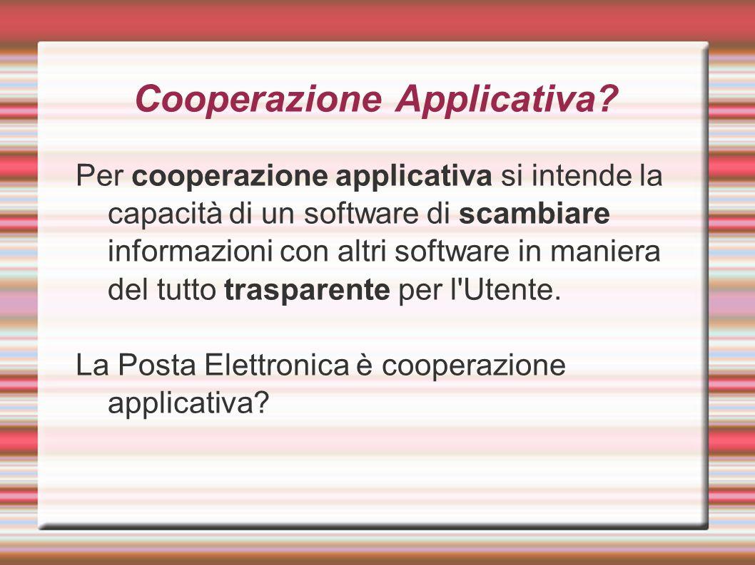 Cooperazione Applicativa? Per cooperazione applicativa si intende la capacità di un software di scambiare informazioni con altri software in maniera d