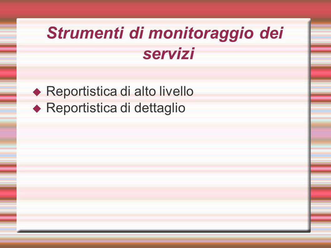 Strumenti di monitoraggio dei servizi  Reportistica di alto livello  Reportistica di dettaglio