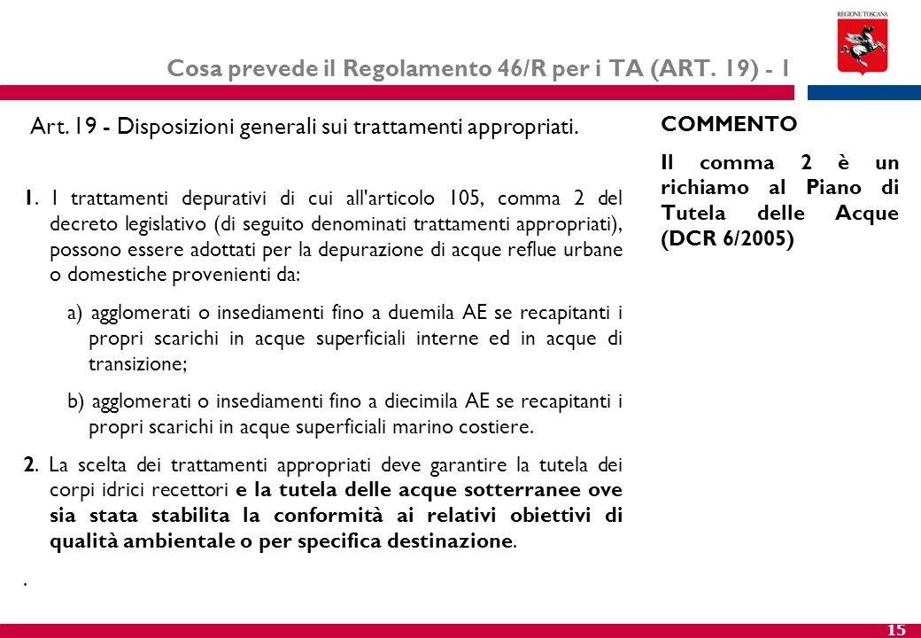 15 Cosa prevede il Regolamento 46/R per i TA (ART. 19) - 1 1. I trattamenti depurativi di cui all'articolo 105, comma 2 del decreto legislativo (di se