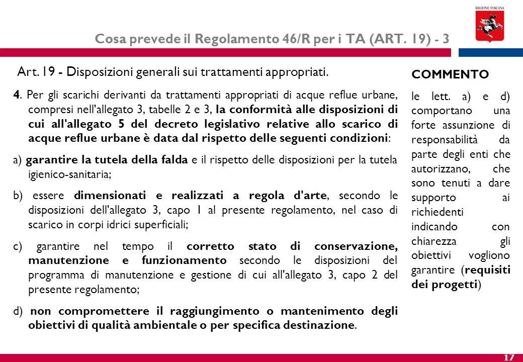 17 Cosa prevede il Regolamento 46/R per i TA (ART. 19) - 3 4. Per gli scarichi derivanti da trattamenti appropriati di acque reflue urbane, compresi n
