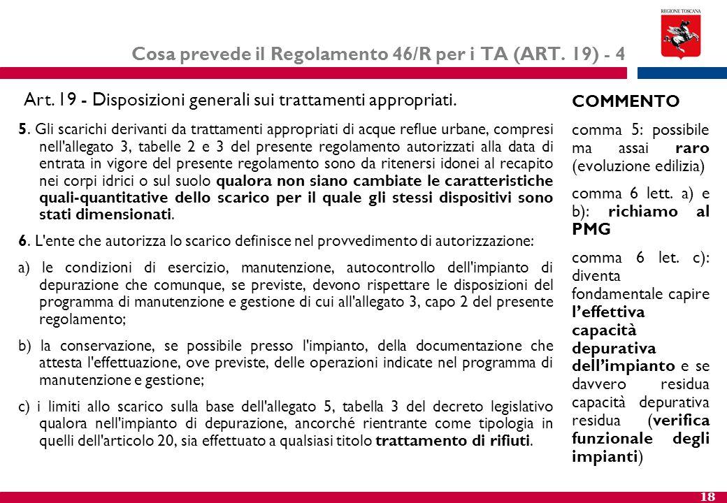 18 Cosa prevede il Regolamento 46/R per i TA (ART. 19) - 4 5. Gli scarichi derivanti da trattamenti appropriati di acque reflue urbane, compresi nell'