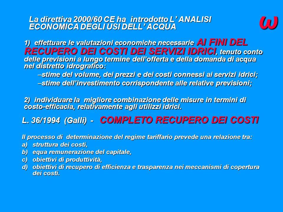 La direttiva 2000/60 CE ha introdotto L' ANALISI ECONOMICA DEGLI USI DELL' ACQUA 1) effettuare le valutazioni economiche necessarie AI FINI DEL RECUPERO DEI COSTI DEI SERVIZI IDRICI, tenuto conto delle previsioni a lungo termine dell'offerta e della domanda di acqua nel distretto idrografico: –stime del volume, dei prezzi e dei costi connessi ai servizi idrici; –stime dell'investimento corrispondente alle relative previsioni; 2) individuare la migliore combinazione delle misure in termini di costo-efficacia, relativamente agli utilizzi idrici.