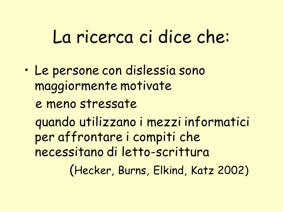 La ricerca ci dice che: Le persone con dislessia sono maggiormente motivate e meno stressate quando utilizzano i mezzi informatici per affrontare i compiti che necessitano di letto-scrittura ( Hecker, Burns, Elkind, Katz 2002)