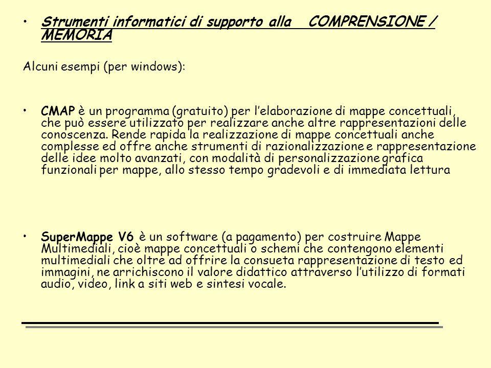 Strumenti informatici di supporto alla COMPRENSIONE / MEMORIA Alcuni esempi (per windows): CMAP è un programma (gratuito) per l'elaborazione di mappe concettuali, che può essere utilizzato per realizzare anche altre rappresentazioni delle conoscenza.