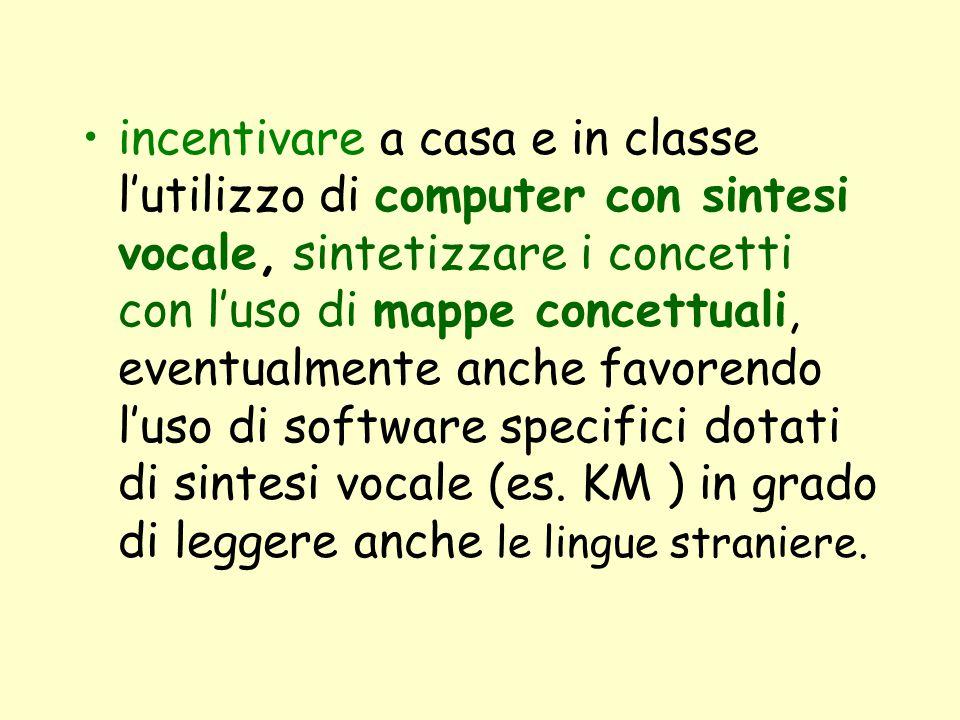 incentivare a casa e in classe l'utilizzo di computer con sintesi vocale, sintetizzare i concetti con l'uso di mappe concettuali, eventualmente anche favorendo l'uso di software specifici dotati di sintesi vocale (es.
