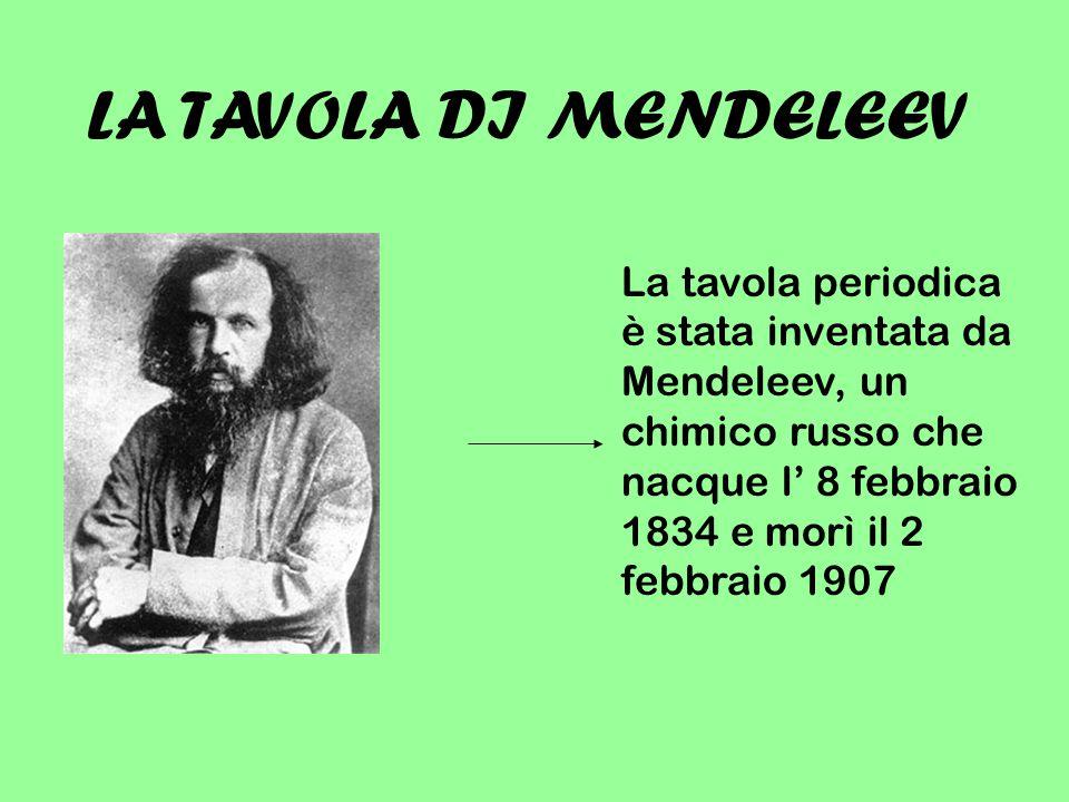 LA TAVOLA DI MENDELEEV La tavola periodica è stata inventata da Mendeleev, un chimico russo che nacque l' 8 febbraio 1834 e morì il 2 febbraio 1907