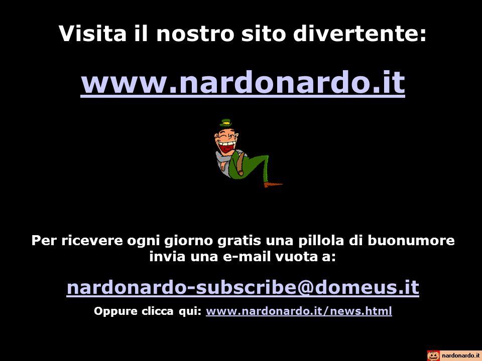 Visita il nostro sito divertente: www.nardonardo.it Per ricevere ogni giorno gratis una pillola di buonumore invia una e-mail vuota a: nardonardo-subscribe@domeus.it Oppure clicca qui: www.nardonardo.it/news.htmlwww.nardonardo.it/news.html
