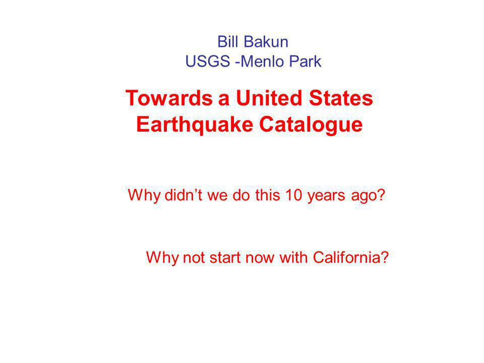 Nuovi dati macrosismici e loro utilizzoBologna, 23 giugno 2008 Bill Bakun USGS -Menlo Park Towards a United States Earthquake Catalogue Why not start