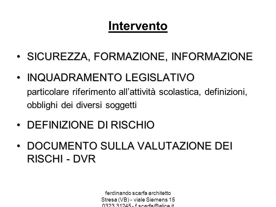 ferdinando scarfa architetto Stresa (VB) - viale Siemens 15 0323.31245 - f.scarfa@alice.it Intervento SICUREZZA, FORMAZIONE, INFORMAZIONESICUREZZA, FORMAZIONE, INFORMAZIONE INQUADRAMENTO LEGISLATIVOINQUADRAMENTO LEGISLATIVO particolare riferimento all'attività scolastica, definizioni, obblighi dei diversi soggetti DEFINIZIONE DI RISCHIODEFINIZIONE DI RISCHIO DOCUMENTO SULLA VALUTAZIONE DEI RISCHI - DVRDOCUMENTO SULLA VALUTAZIONE DEI RISCHI - DVR