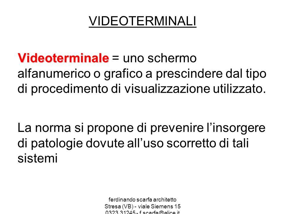 ferdinando scarfa architetto Stresa (VB) - viale Siemens 15 0323.31245 - f.scarfa@alice.it VIDEOTERMINALI Videoterminale Videoterminale = uno schermo alfanumerico o grafico a prescindere dal tipo di procedimento di visualizzazione utilizzato.