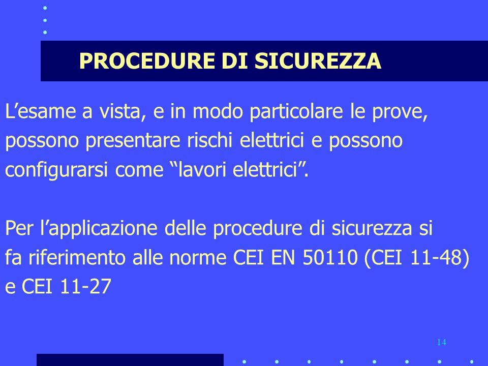 14 PROCEDURE DI SICUREZZA L'esame a vista, e in modo particolare le prove, possono presentare rischi elettrici e possono configurarsi come lavori elettrici .